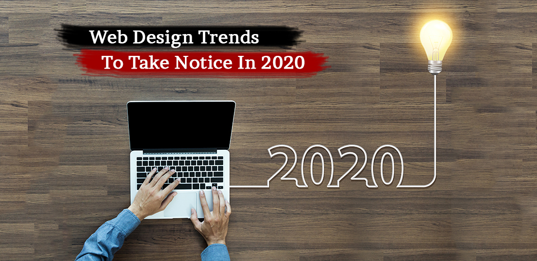 WEB DESIGN TRENDS TO TAKE NOTICE IN 2020